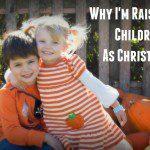 Why I'm Raising My Children As Christians