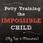 Potty Training the Impossible Child (My Top 5 Mistakes)