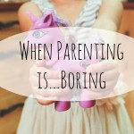 When Parenting is…Boring
