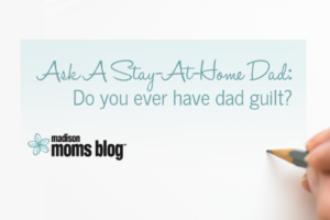 Ask a SAHD: Do you ever have dad guilt?
