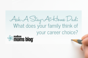 Ask A SAHD: What does your family think of your career choice?