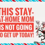 This Stay-At-Home Mom is NOT Going To Get Up Today