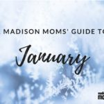 A Madison Moms' Guide to January 2018