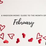 A Madison Moms' Guide to February 2018