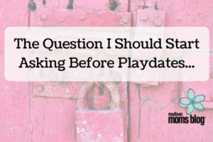 The Question I Should Start Asking Before Playdates